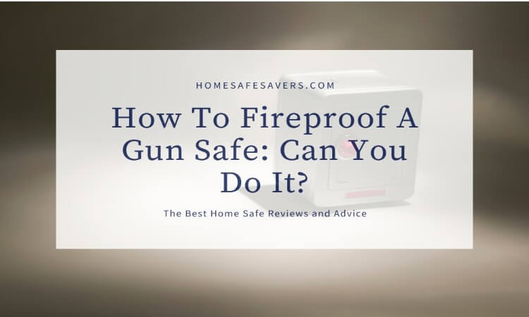 How To Fireproof A Gun Safe: Can You Do It?